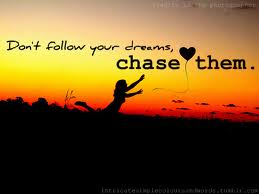 Don't follow Your Dreams, Chase them
